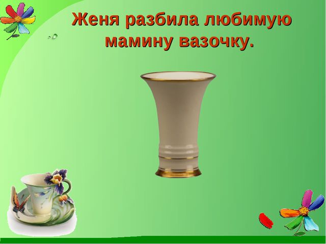 Женя разбила любимую мамину вазочку.