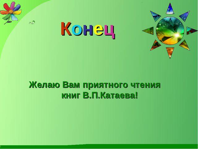 Конец Желаю Вам приятного чтения книг В.П.Катаева!