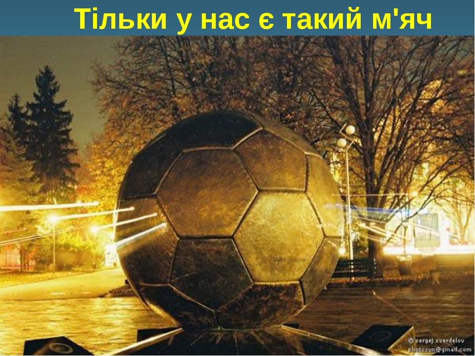Тільки у нас є такий м'яч