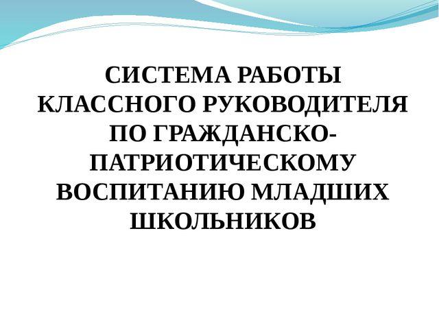 СИСТЕМА РАБОТЫ КЛАССНОГО РУКОВОДИТЕЛЯ ПО ГРАЖДАНСКО-ПАТРИОТИЧЕСКОМУ ВОСПИТАН...
