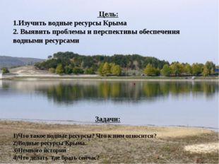 Цель: 1.Изучить водные ресурсы Крыма 2. Выявить проблемы и перспективы обесп