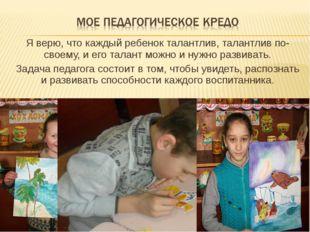 Я верю, что каждый ребенок талантлив, талантлив по-своему, и его талант можно