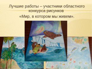 Лучшие работы – участники областного конкурса рисунков «Мир, в котором мы жив