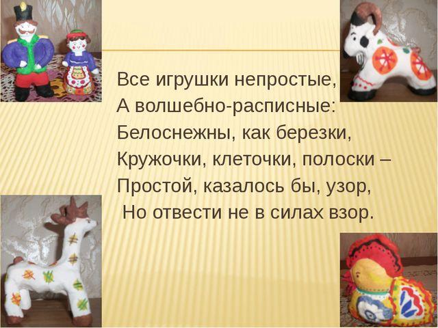Все игрушки непростые, А волшебно-расписные: Белоснежны, как березки, Кружоч...