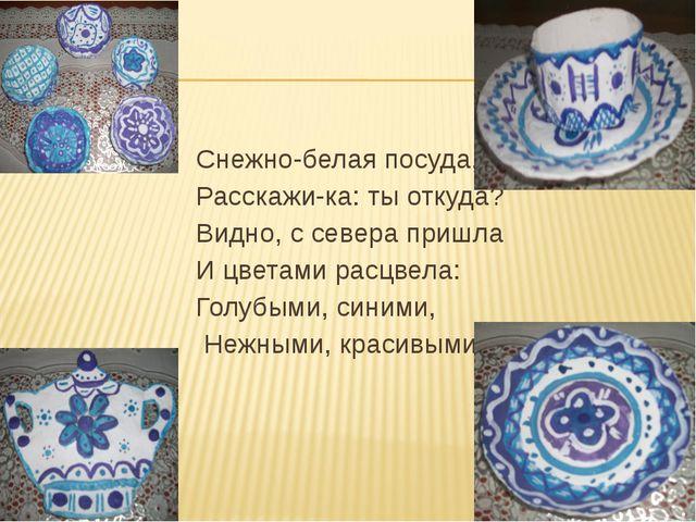 Снежно-белая посуда, Расскажи-ка: ты откуда? Видно, с севера пришла И цветам...
