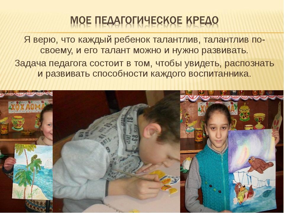 Я верю, что каждый ребенок талантлив, талантлив по-своему, и его талант можно...