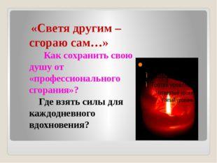 «Светя другим – сгораю сам…» Как сохранить свою душу от «профессионального с