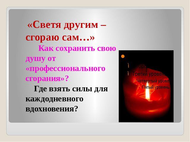 «Светя другим – сгораю сам…» Как сохранить свою душу от «профессионального с...