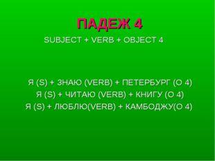 ПАДЕЖ 4 Я (S) + ЗНАЮ (VERB) + ПЕТЕРБУРГ (O 4) Я (S) + ЧИТАЮ (VERB) + КНИГУ (O
