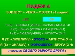 ПАДЕЖ 4 Я (S) + УВАЖАЮ (VERB) + НАЧАЛЬНИКА (O 4) Я (S) + ВИЖУ (VERB) + ОФИЦЕР