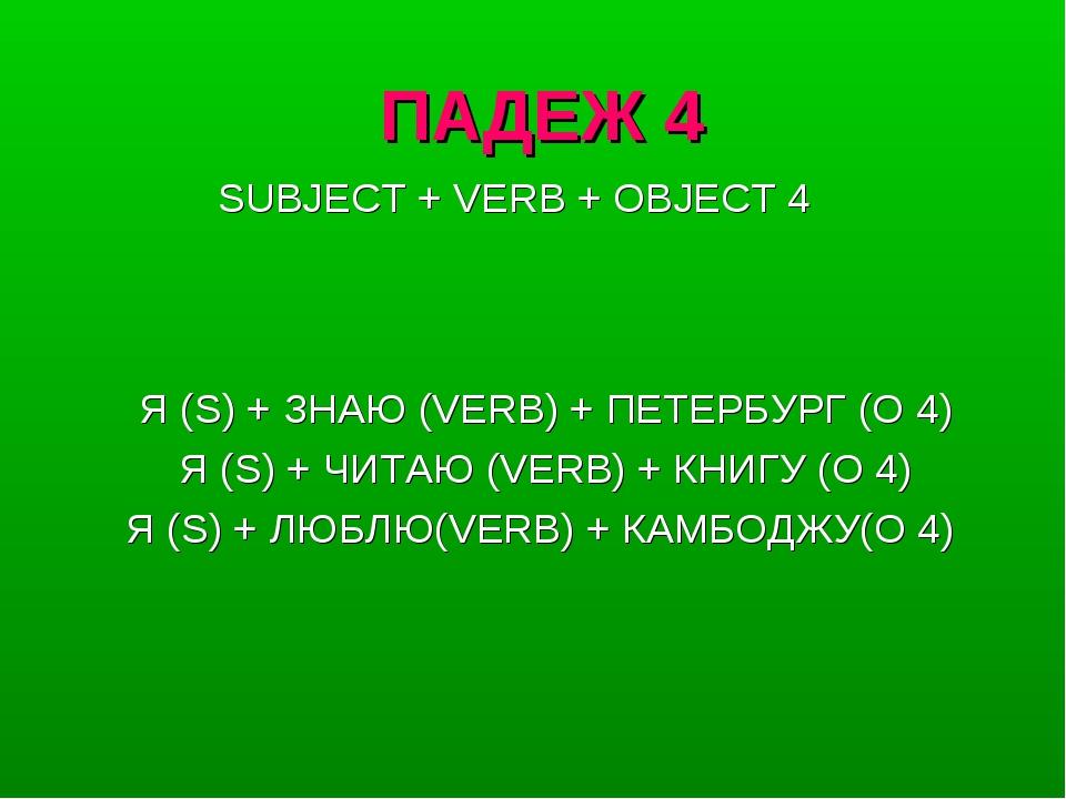 ПАДЕЖ 4 Я (S) + ЗНАЮ (VERB) + ПЕТЕРБУРГ (O 4) Я (S) + ЧИТАЮ (VERB) + КНИГУ (O...