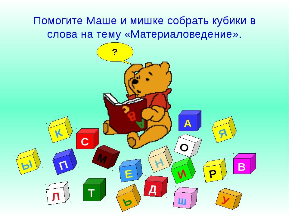 ? У А Т Д Л О В И С М К Е Н П Р Ь ш Я Ы Помогите Маше и мишке собрать кубики...