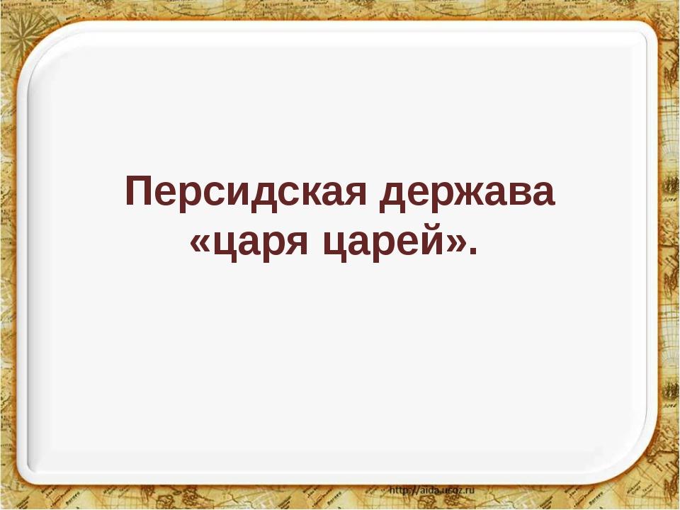 Персидская держава «царя царей».