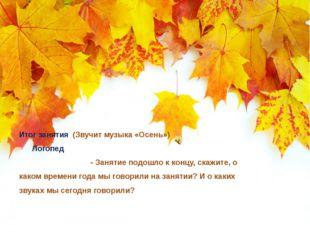 Итог занятия (Звучит музыка «Осень») Логопед - Занятие подошло к концу, скажи