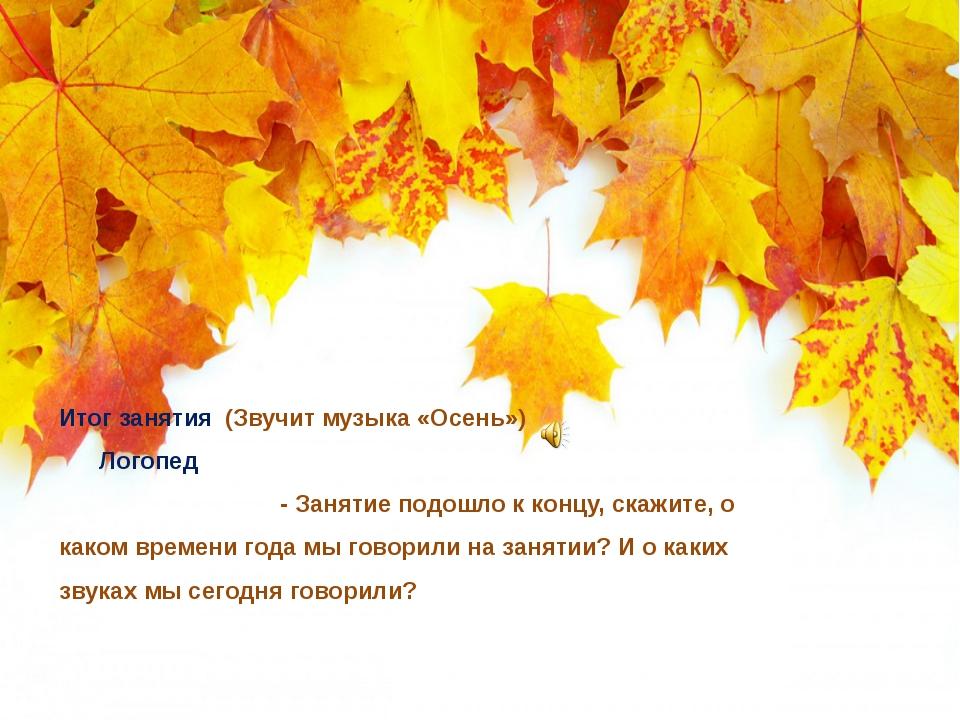 Итог занятия (Звучит музыка «Осень») Логопед - Занятие подошло к концу, скажи...