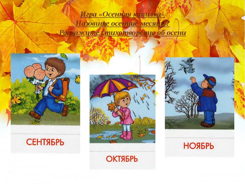 Игра «Осенняя капилка» Назовите осенние месяцы? Раскажите стихотворение об ос...