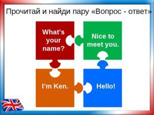 Прочитай и найди пару «Вопрос - ответ» What's your name? I'm Ken. Hello! Nice