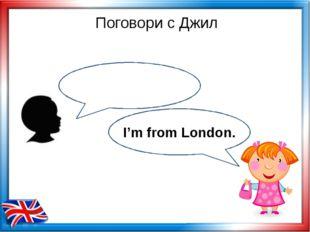 Поговори с Джил I'm from London.
