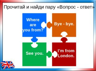 Where are you from? Bye - bye. I'm from London. See you. Прочитай и найди пар