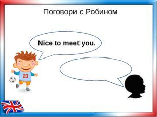 Поговори с Робином Nice to meet you.