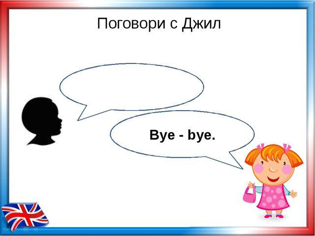 Поговори с Джил Bye - bye.