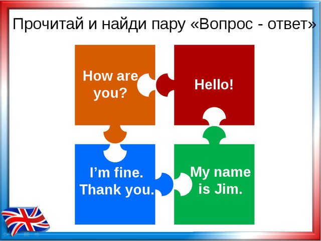 How are you? My name is Jim. Hello! I'm fine. Thank you. Прочитай и найди пар...