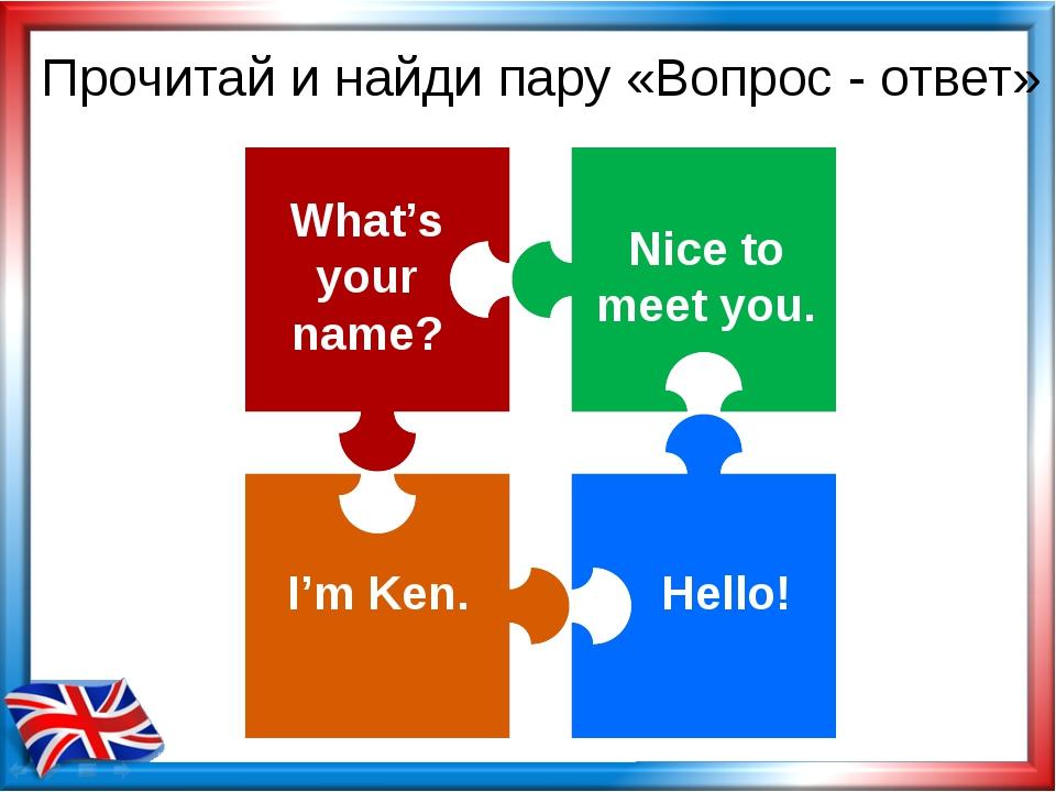 Прочитай и найди пару «Вопрос - ответ» What's your name? I'm Ken. Hello! Nice...