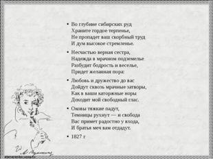 Во глубине сибирских руд Храните гордое терпенье, Не пропадет ваш скорбный т