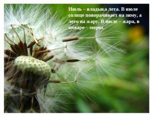 Июль – владыка лета. В июле солнце поворачивает на зиму, а лето на жару. В ию