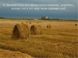 В Древней Руси этот месяц носил название «серпень», потому что в эту пору жал