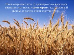 Июнь открывает лето. В древнерусском календаре называли этот месяц «светозаро