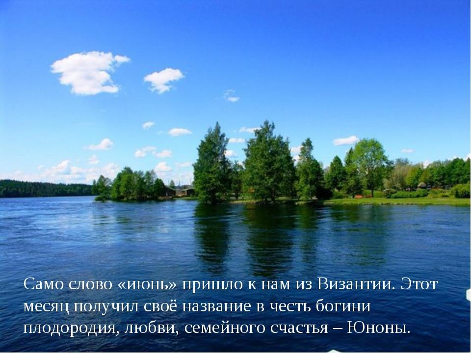 Само слово «июнь» пришло к нам из Византии. Этот месяц получил своё название...