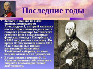 Последние годы Заслуги Ушакова не были оценены императором Александром I, кот