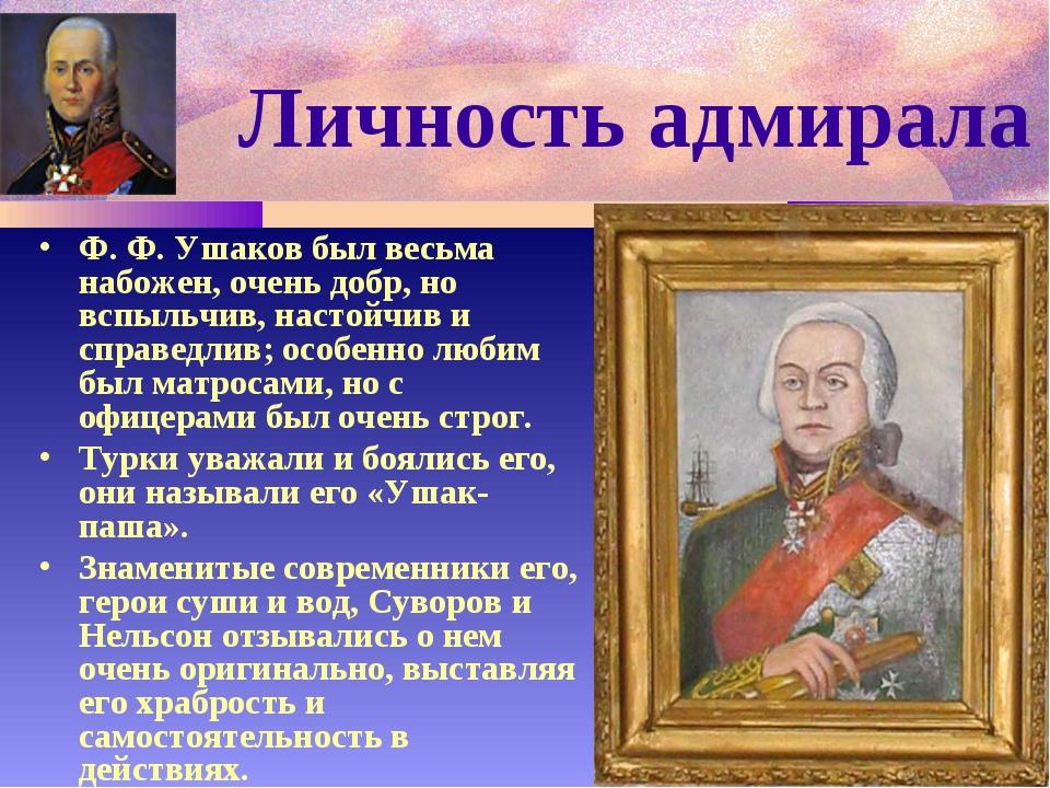 Личность адмирала Ф. Ф. Ушаков был весьма набожен, очень добр, но вспыльчив,...