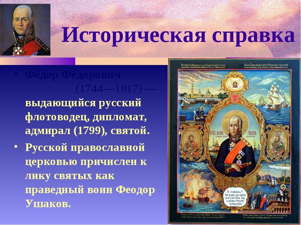Историческая справка Фёдор Фёдорович Ушако́в (1744—1817) — выдающийся русский...