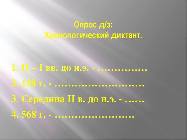 Опрос д/з: Хронологический диктант. 1. II – I вв. до н.э. - …………… 2. 138 г. -...