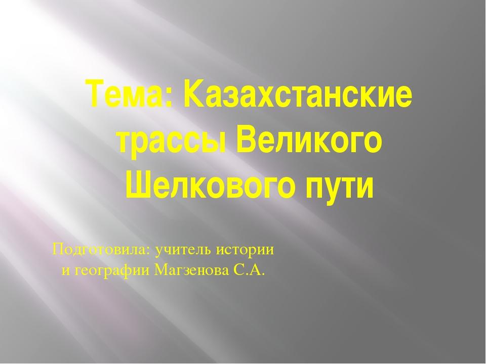 Тема: Казахстанские трассы Великого Шелкового пути Подготовила: учитель истор...