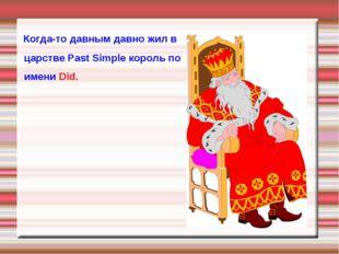 Когда-то давным давно жил в царстве Past Simple король по имени Did.