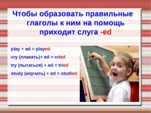 Чтобы образовать правильные глаголы к ним на помощь приходит слуга -ed play +