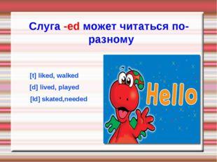 [t] liked, walked [d] lived, played [Id] skated,needed Слуга -ed может читать