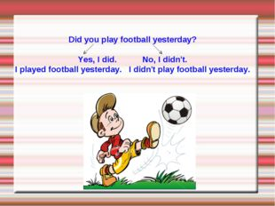 Did you play football yesterday? Yes, I did. No, I didn't. I played football