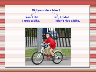 Did you ride a bike ? Yes, I did. No, I didn't. I rode a bike. I didn't ride