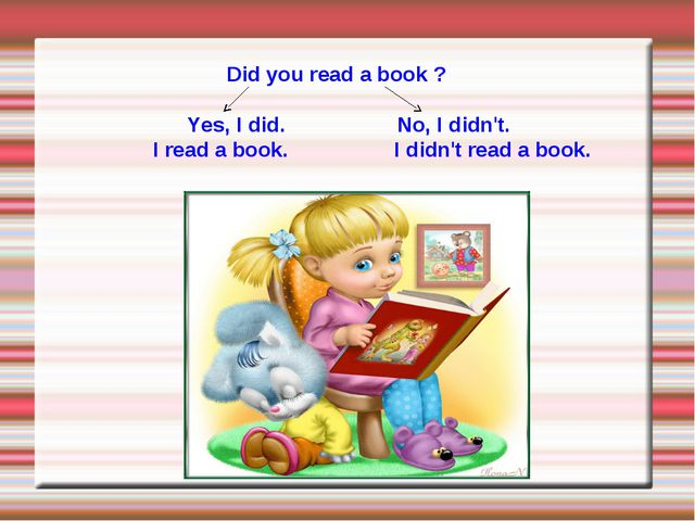 Did you read a book ? Yes, I did. No, I didn't. I read a book. I didn't read...