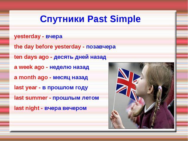 Спутники Раst Simple yesterday - вчера the day before yesterday - позавчера t...