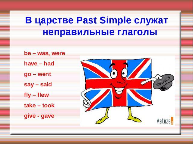 В царстве Past Simple служат неправильные глаголы be – was, were have – had g...