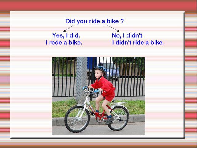 Did you ride a bike ? Yes, I did. No, I didn't. I rode a bike. I didn't ride...