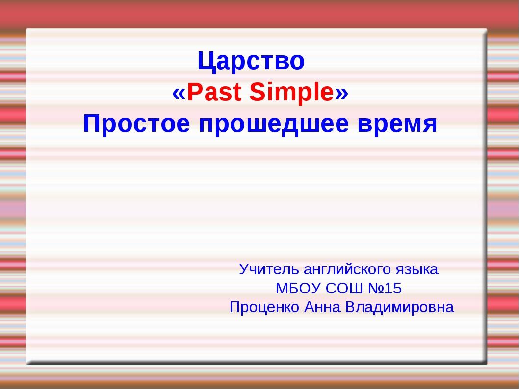 Царство «Past Simple» Простое прошедшее время Учитель английского языка МБОУ...