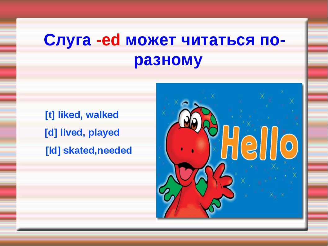 [t] liked, walked [d] lived, played [Id] skated,needed Слуга -ed может читать...
