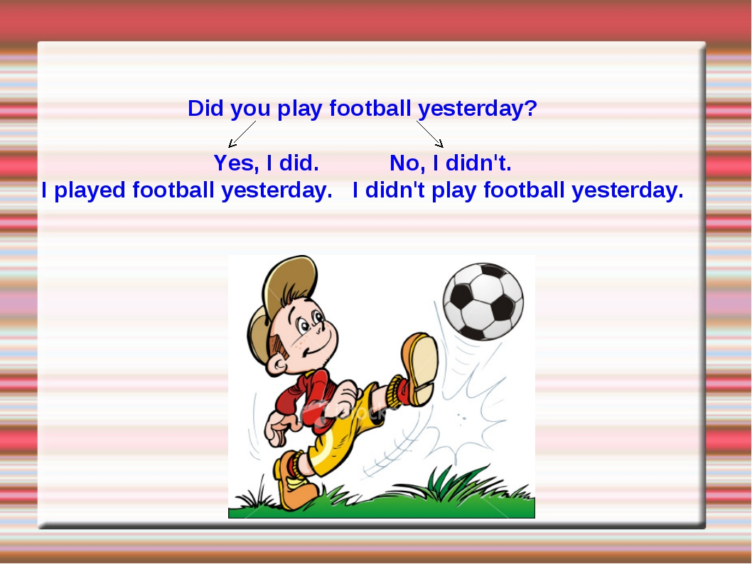 Did you play football yesterday? Yes, I did. No, I didn't. I played football...