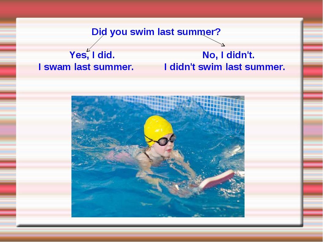 Did you swim last summer? Yes, I did. No, I didn't. I swam last summer. I did...